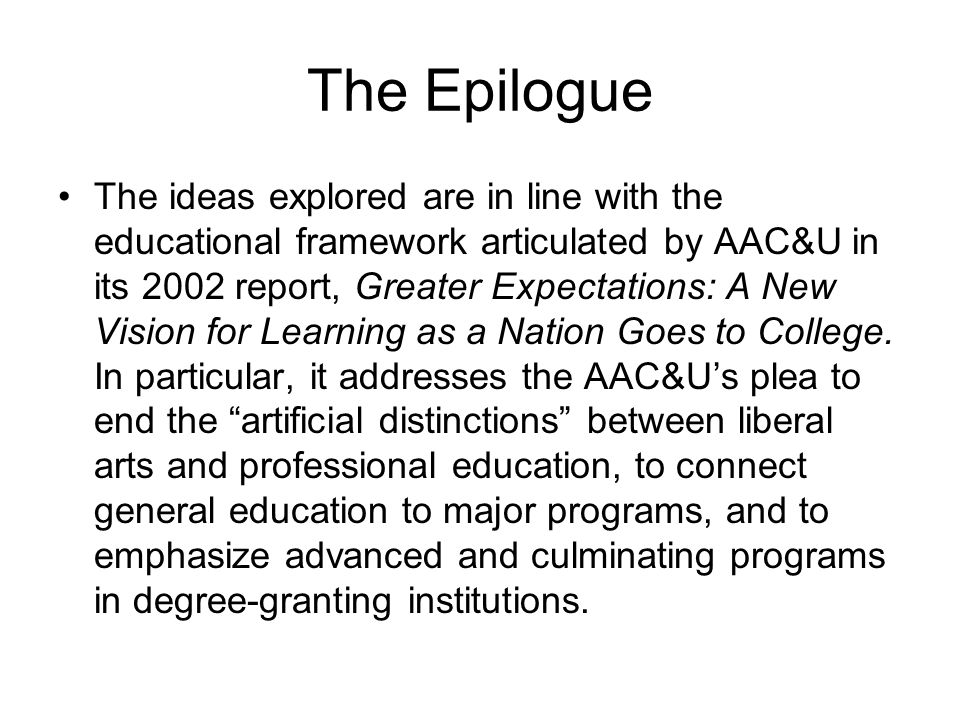 The Epilogue The ideas explored are in line with the educational framework articulated by AAC&U in its 2002 report, Greater Expectations: A New Vision for Learning as a Nation Goes to College.