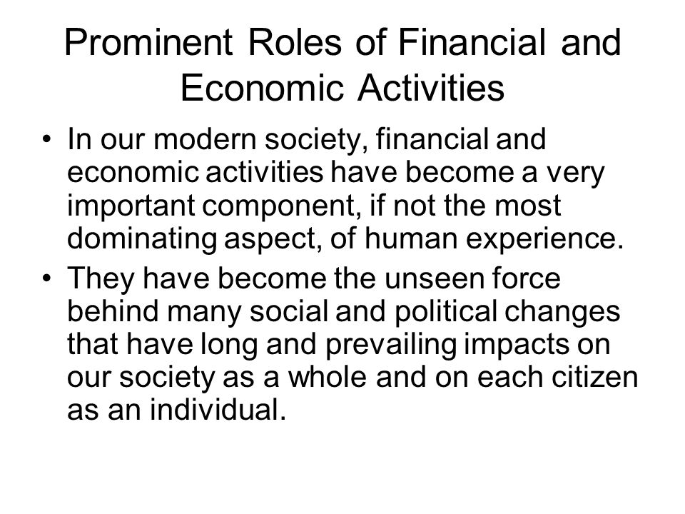 Prominent Roles of Financial and Economic Activities In our modern society, financial and economic activities have become a very important component, if not the most dominating aspect, of human experience.
