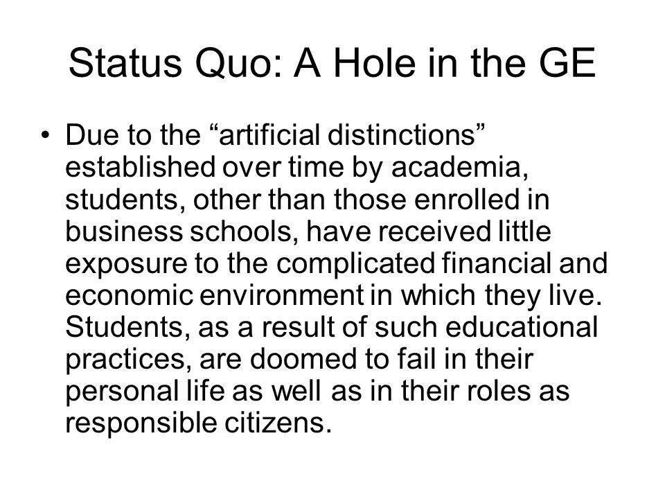 Status Quo: A Hole in the GE Due to the artificial distinctions established over time by academia, students, other than those enrolled in business sch