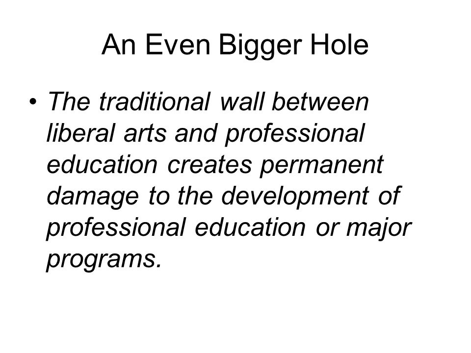 An Even Bigger Hole The traditional wall between liberal arts and professional education creates permanent damage to the development of professional education or major programs.