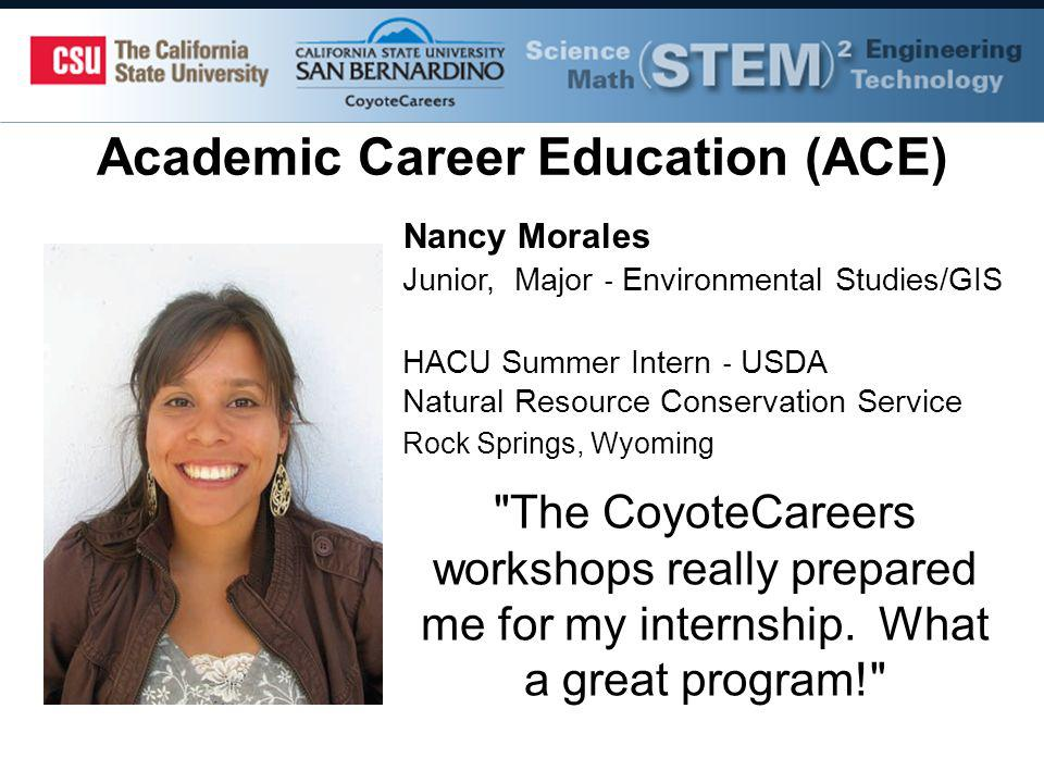 Academic Career Education (ACE) Nancy Morales Junior, Major Environmental Studies/GIS HACU Summer Intern USDA Natural Resource Conservation Service Rock Springs, Wyoming The CoyoteCareers workshops really prepared me for my internship.