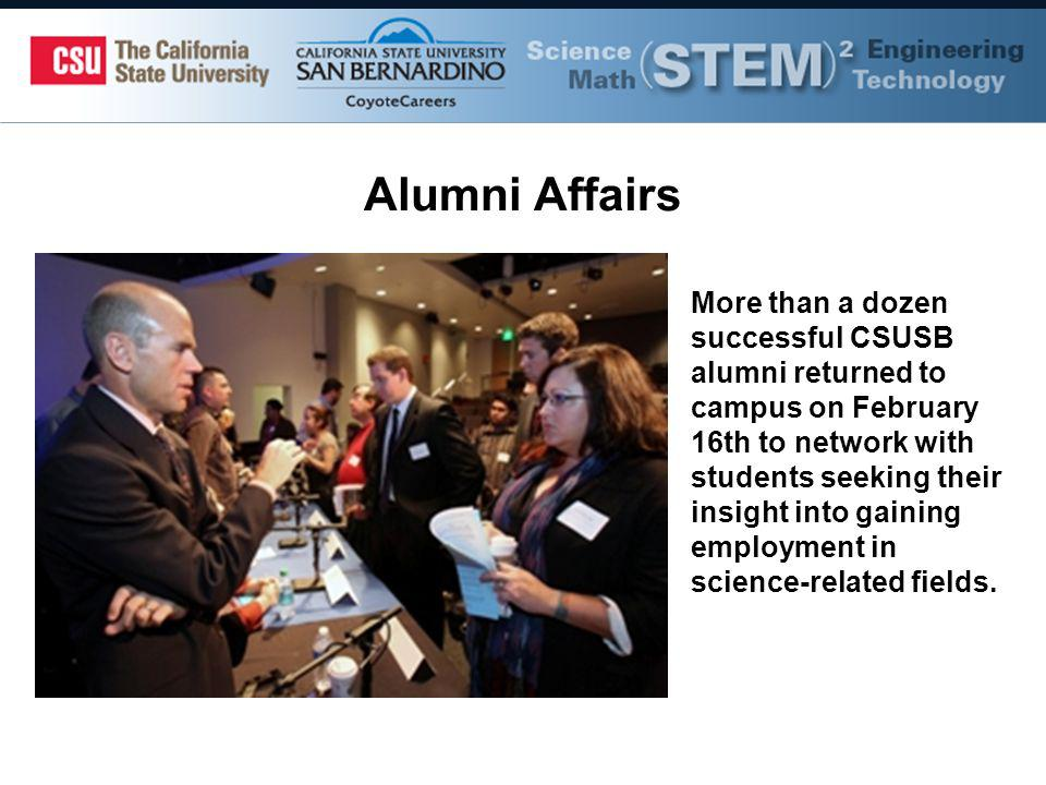 Alumni Affairs More than a dozen successful CSUSB alumni returned to campus on February 16th to network with students seeking their insight into gaining employment in science-related fields.