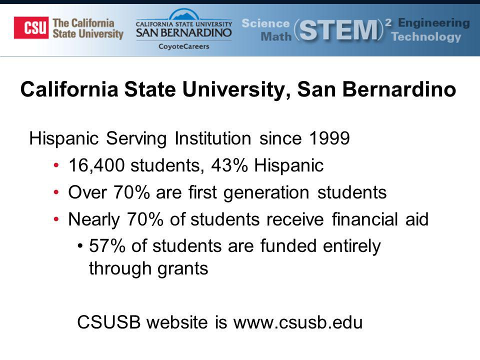 California State University, San Bernardino Hispanic Serving Institution since ,400 students, 43% Hispanic Over 70% are first generation students Nearly 70% of students receive financial aid 57% of students are funded entirely through grants CSUSB website is
