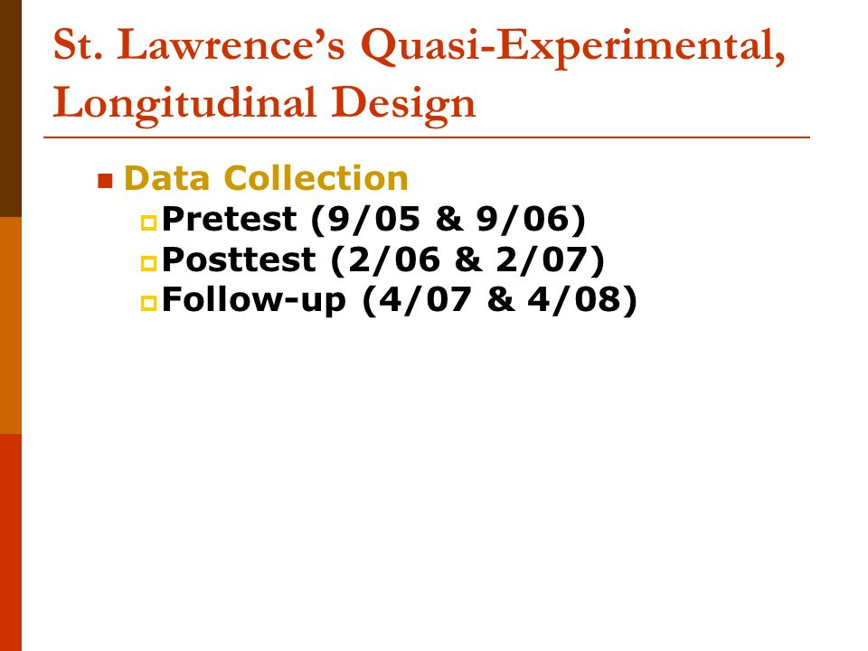 St. Lawrences Quasi-Experimental, Longitudinal Design Data Collection Pretest (9/05 & 9/06) Posttest (2/06 & 2/07) Follow-up (4/07 & 4/08)