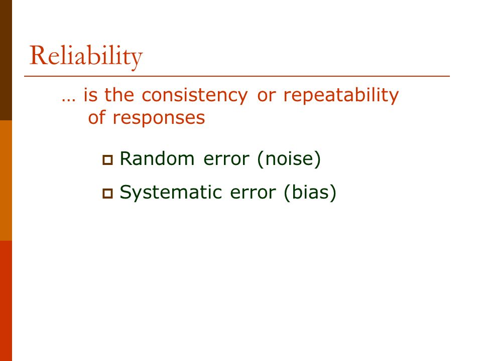 Reliability Random error (noise) Systematic error (bias) … is the consistency or repeatability of responses