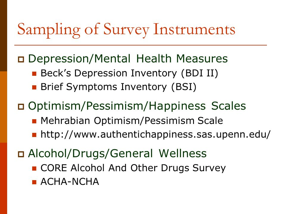 Sampling of Survey Instruments Depression/Mental Health Measures Becks Depression Inventory (BDI II) Brief Symptoms Inventory (BSI) Optimism/Pessimism