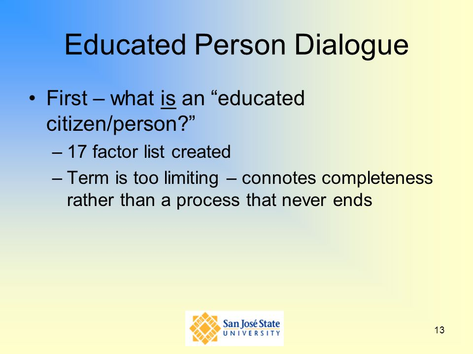 13 Educated Person Dialogue First – what is an educated citizen/person? –17 factor list created –Term is too limiting – connotes completeness rather t