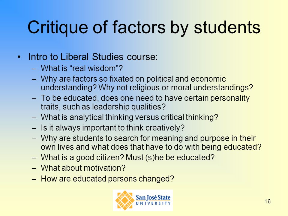 16 Critique of factors by students Intro to Liberal Studies course: –What is real wisdom? –Why are factors so fixated on political and economic unders