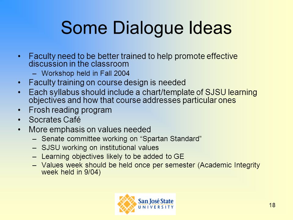 18 Some Dialogue Ideas Faculty need to be better trained to help promote effective discussion in the classroom –Workshop held in Fall 2004 Faculty tra