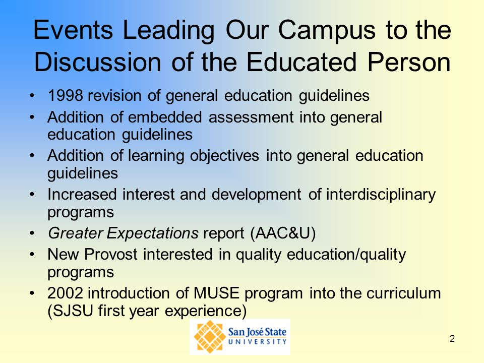 2 Events Leading Our Campus to the Discussion of the Educated Person 1998 revision of general education guidelines Addition of embedded assessment into general education guidelines Addition of learning objectives into general education guidelines Increased interest and development of interdisciplinary programs Greater Expectations report (AAC&U) New Provost interested in quality education/quality programs 2002 introduction of MUSE program into the curriculum (SJSU first year experience)