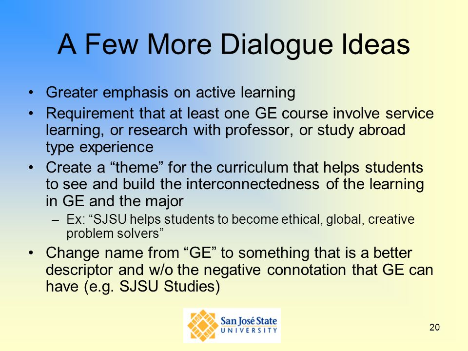 20 A Few More Dialogue Ideas Greater emphasis on active learning Requirement that at least one GE course involve service learning, or research with pr