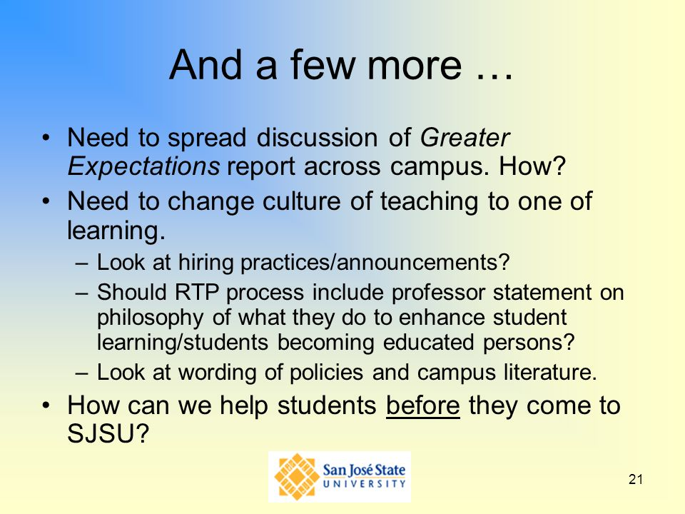 21 And a few more … Need to spread discussion of Greater Expectations report across campus. How? Need to change culture of teaching to one of learning