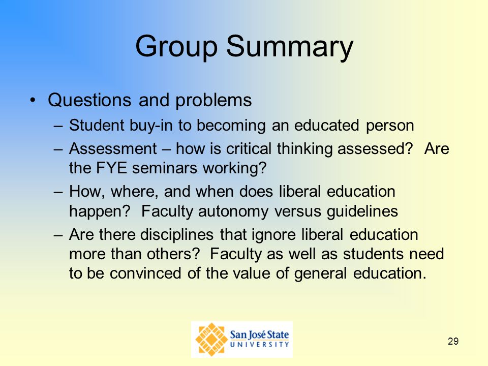 29 Group Summary Questions and problems –Student buy-in to becoming an educated person –Assessment – how is critical thinking assessed? Are the FYE se