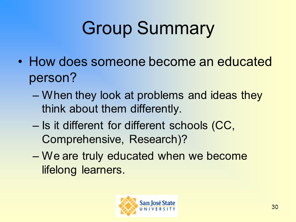 30 Group Summary How does someone become an educated person? –When they look at problems and ideas they think about them differently. –Is it different