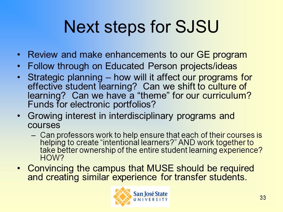 33 Next steps for SJSU Review and make enhancements to our GE program Follow through on Educated Person projects/ideas Strategic planning – how will i