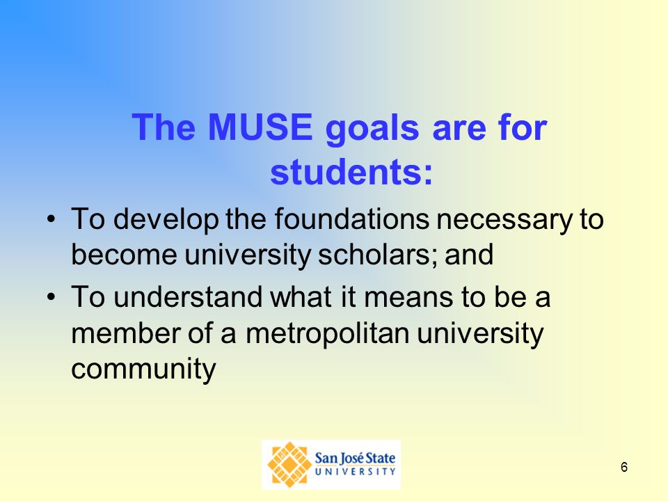 6 The MUSE goals are for students: To develop the foundations necessary to become university scholars; and To understand what it means to be a member