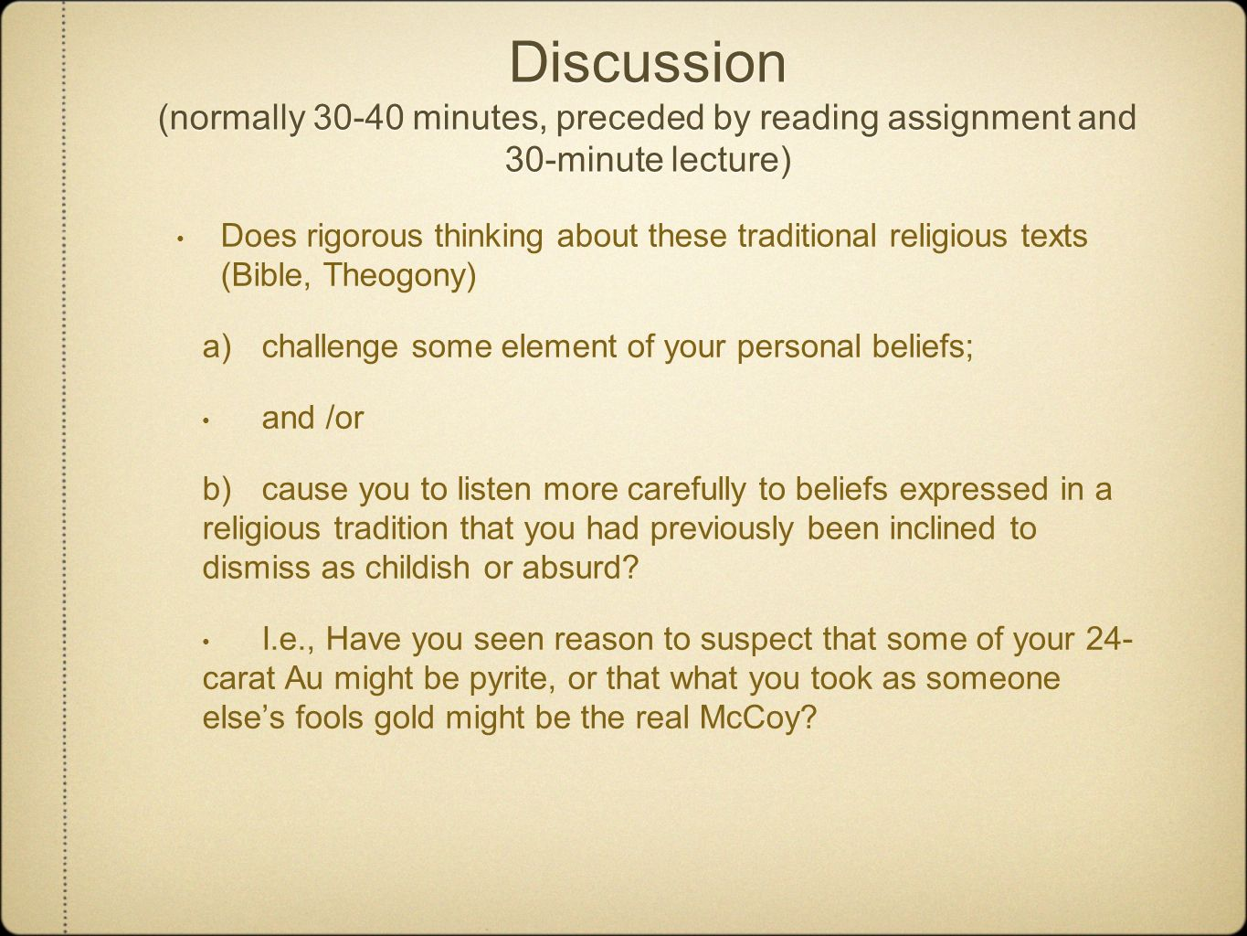 Discussion (normally 30-40 minutes, preceded by reading assignment and 30-minute lecture) Does rigorous thinking about these traditional religious texts (Bible, Theogony) a) challenge some element of your personal beliefs; and /or b) cause you to listen more carefully to beliefs expressed in a religious tradition that you had previously been inclined to dismiss as childish or absurd.
