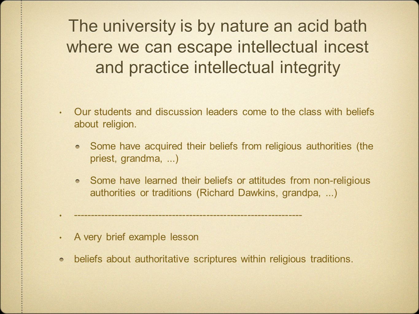 The university is by nature an acid bath where we can escape intellectual incest and practice intellectual integrity Our students and discussion leaders come to the class with beliefs about religion.