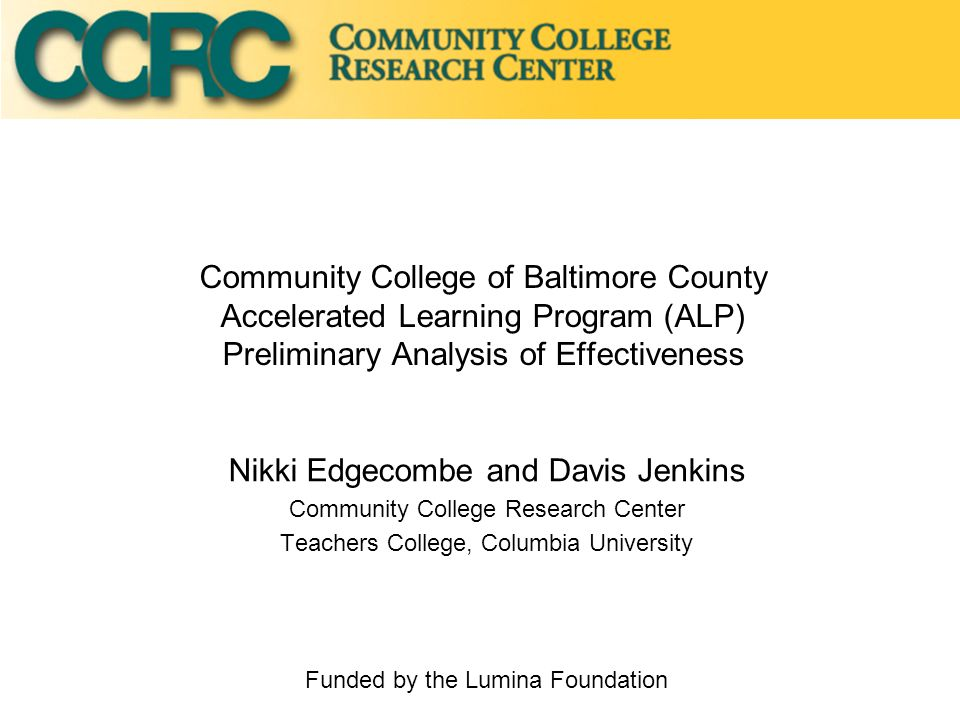 Community College of Baltimore County Accelerated Learning Program (ALP) Preliminary Analysis of Effectiveness Nikki Edgecombe and Davis Jenkins Community College Research Center Teachers College, Columbia University Funded by the Lumina Foundation
