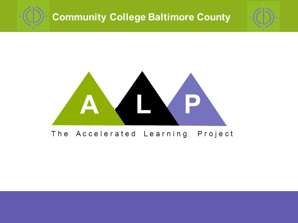 thanks for your attention T h e A c c e l e r a t e d L e a r n i n g P r o j e c t Community College Baltimore County A LP
