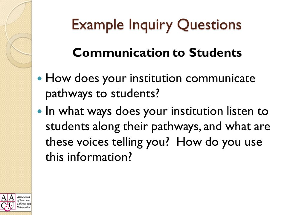 Example Inquiry Questions Communication to Students How does your institution communicate pathways to students.