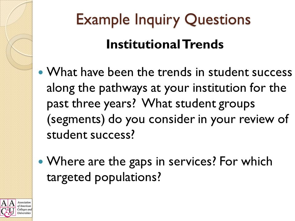 Example Inquiry Questions Institutional Trends What have been the trends in student success along the pathways at your institution for the past three years.