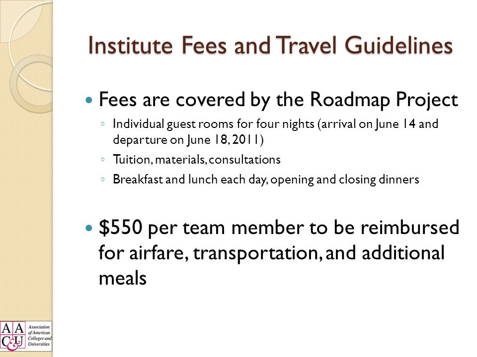 Institute Fees and Travel Guidelines Fees are covered by the Roadmap Project Individual guest rooms for four nights (arrival on June 14 and departure on June 18, 2011) Tuition, materials, consultations Breakfast and lunch each day, opening and closing dinners $550 per team member to be reimbursed for airfare, transportation, and additional meals