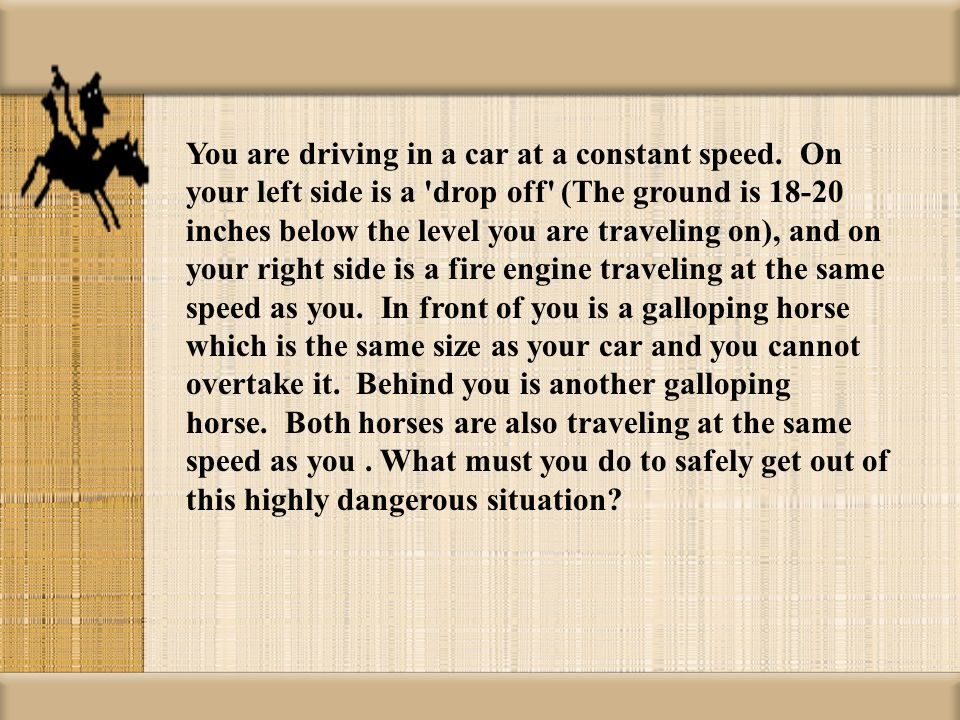 You are driving in a car at a constant speed. On your left side is a 'drop off' (The ground is 18-20 inches below the level you are traveling on), and