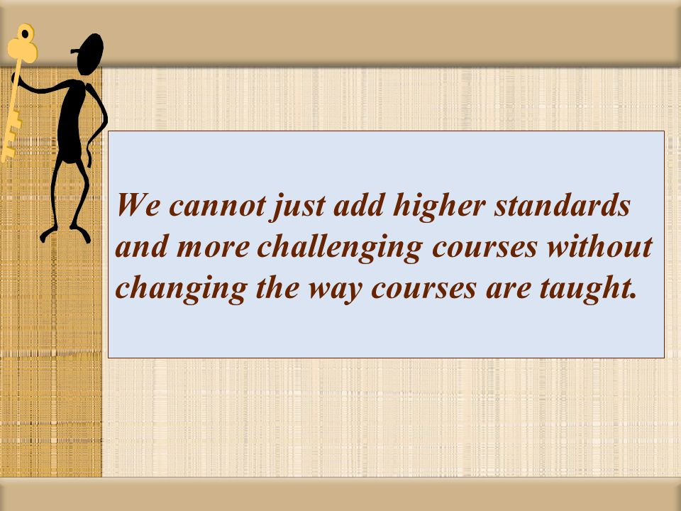 We cannot just add higher standards and more challenging courses without changing the way courses are taught.