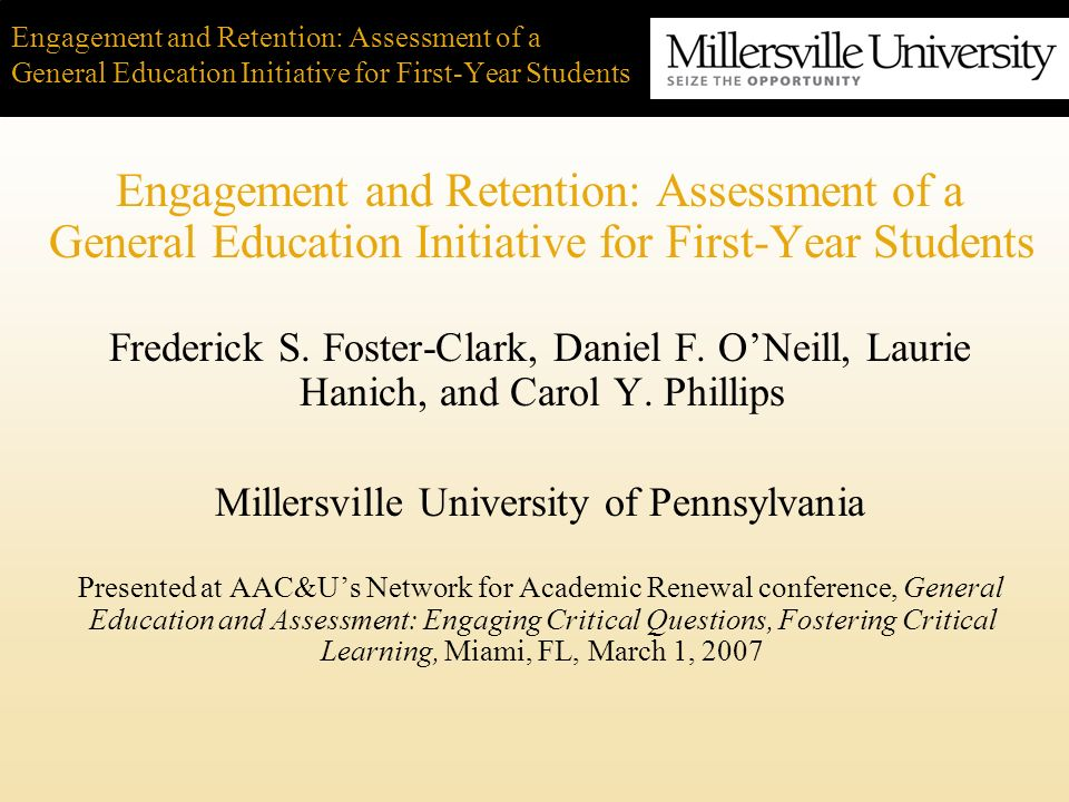 Engagement and Retention: Assessment of a General Education Initiative for First-Year Students The Seminar/Learning Community Really focused in depth on one area Service-learning really opened my eyes I got to pick the class Made lots of friends –living and studying together Professor knew everybody; small class great Peer mentors really helpful The Living Community Really liked living together Appreciated the fact that we were all freshmen going thru the same things Easier being with people in the same situation Great for working on group presentations and studying Peer mentors lived with us and helped us with classes, with adjustment and registration Liked the relational aspects the best Student Focus Group Findings 2006