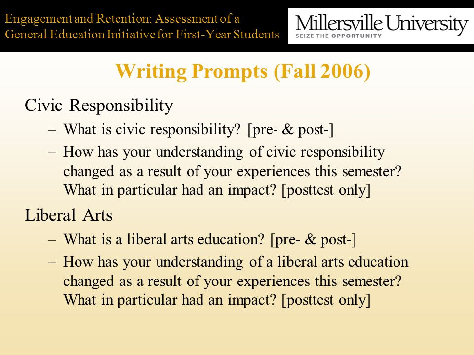 Engagement and Retention: Assessment of a General Education Initiative for First-Year Students Writing Prompts (Fall 2006) Civic Responsibility –What