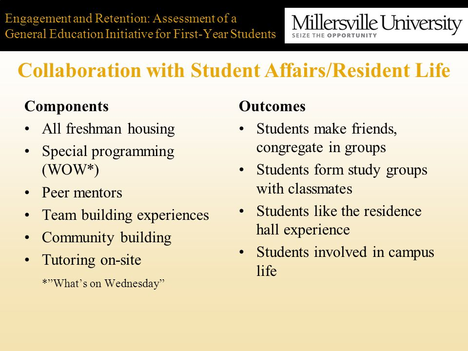 Engagement and Retention: Assessment of a General Education Initiative for First-Year Students Starting small and building up Close collaboration between Academic and Student Affairs Faculty development Early and heavy use of assessment data –Learning how to do assessment better Getting innovations to fit existing curricular structures Conclusion: Lessons Learned