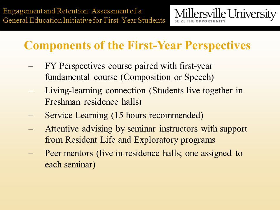 Engagement and Retention: Assessment of a General Education Initiative for First-Year Students Close collaboration between Academic and Student Affairs –Brings the living and learning together –Tutoring in dorms, study groups, and support programming benefits student learning and student socialization –Faculty more attuned to student learning and advisement needs –Maximizes the bang for the buck Conclusion: Lessons Learned