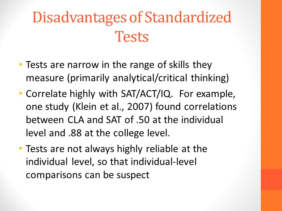 Disadvantages of Standardized Tests Tests are narrow in the range of skills they measure (primarily analytical/critical thinking) Correlate highly with SAT/ACT/IQ.