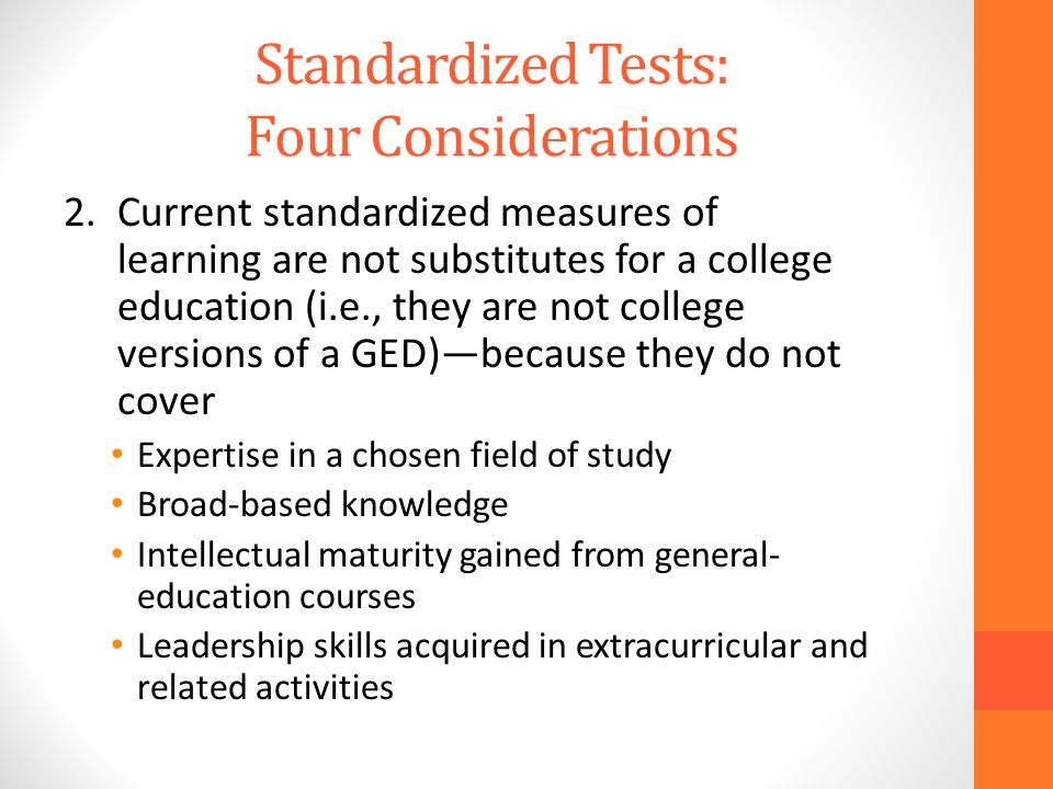 Standardized Tests: Four Considerations 2.Current standardized measures of learning are not substitutes for a college education (i.e., they are not college versions of a GED)because they do not cover Expertise in a chosen field of study Broad-based knowledge Intellectual maturity gained from general- education courses Leadership skills acquired in extracurricular and related activities
