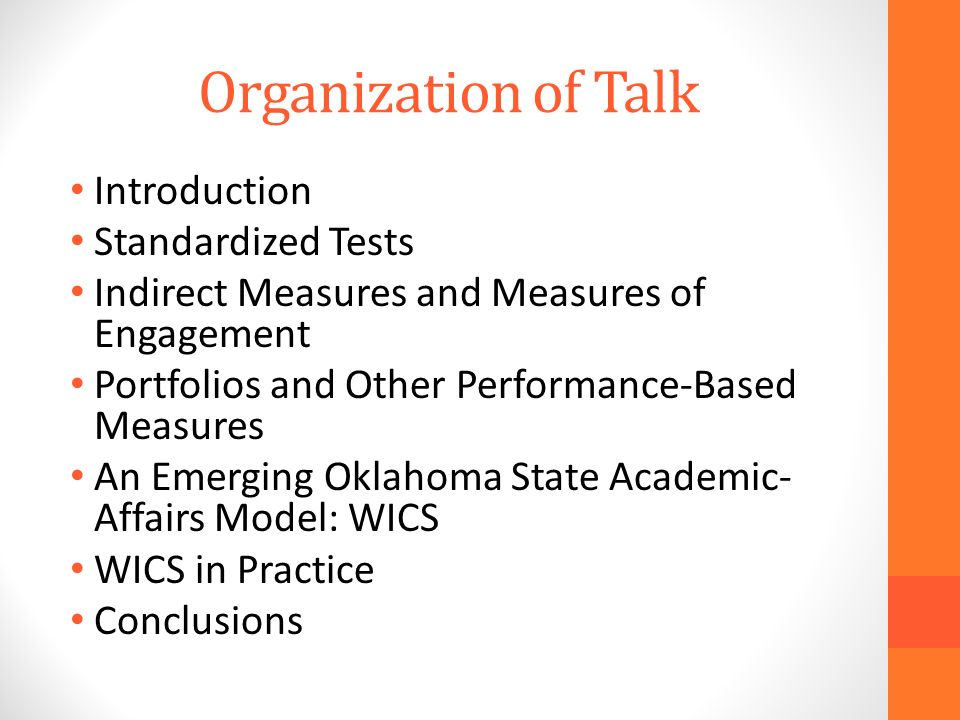 Organization of Talk Introduction Standardized Tests Indirect Measures and Measures of Engagement Portfolios and Other Performance-Based Measures An Emerging Oklahoma State Academic- Affairs Model: WICS WICS in Practice Conclusions