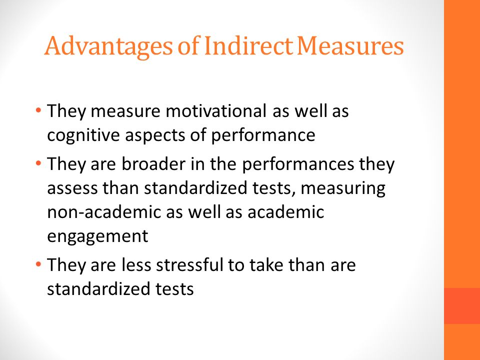 Advantages of Indirect Measures They measure motivational as well as cognitive aspects of performance They are broader in the performances they assess than standardized tests, measuring non-academic as well as academic engagement They are less stressful to take than are standardized tests