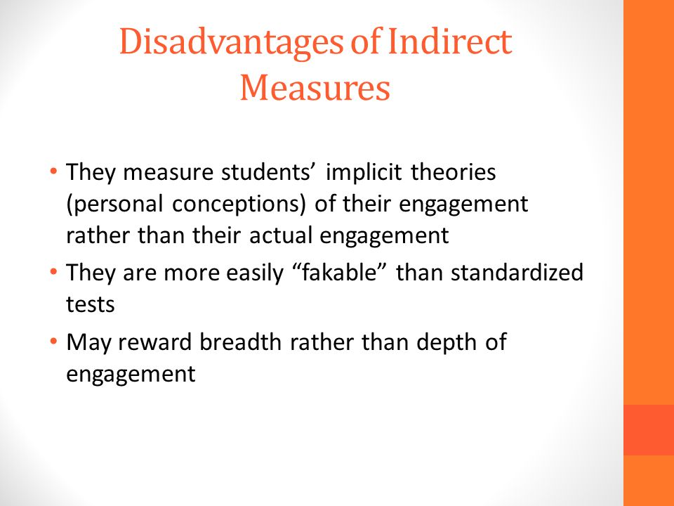 Disadvantages of Indirect Measures They measure students implicit theories (personal conceptions) of their engagement rather than their actual engagement They are more easily fakable than standardized tests May reward breadth rather than depth of engagement
