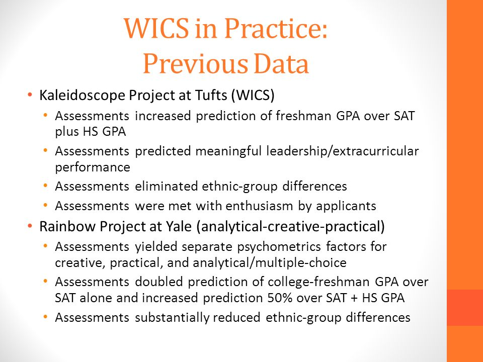 WICS in Practice: Previous Data Kaleidoscope Project at Tufts (WICS) Assessments increased prediction of freshman GPA over SAT plus HS GPA Assessments predicted meaningful leadership/extracurricular performance Assessments eliminated ethnic-group differences Assessments were met with enthusiasm by applicants Rainbow Project at Yale (analytical-creative-practical) Assessments yielded separate psychometrics factors for creative, practical, and analytical/multiple-choice Assessments doubled prediction of college-freshman GPA over SAT alone and increased prediction 50% over SAT + HS GPA Assessments substantially reduced ethnic-group differences