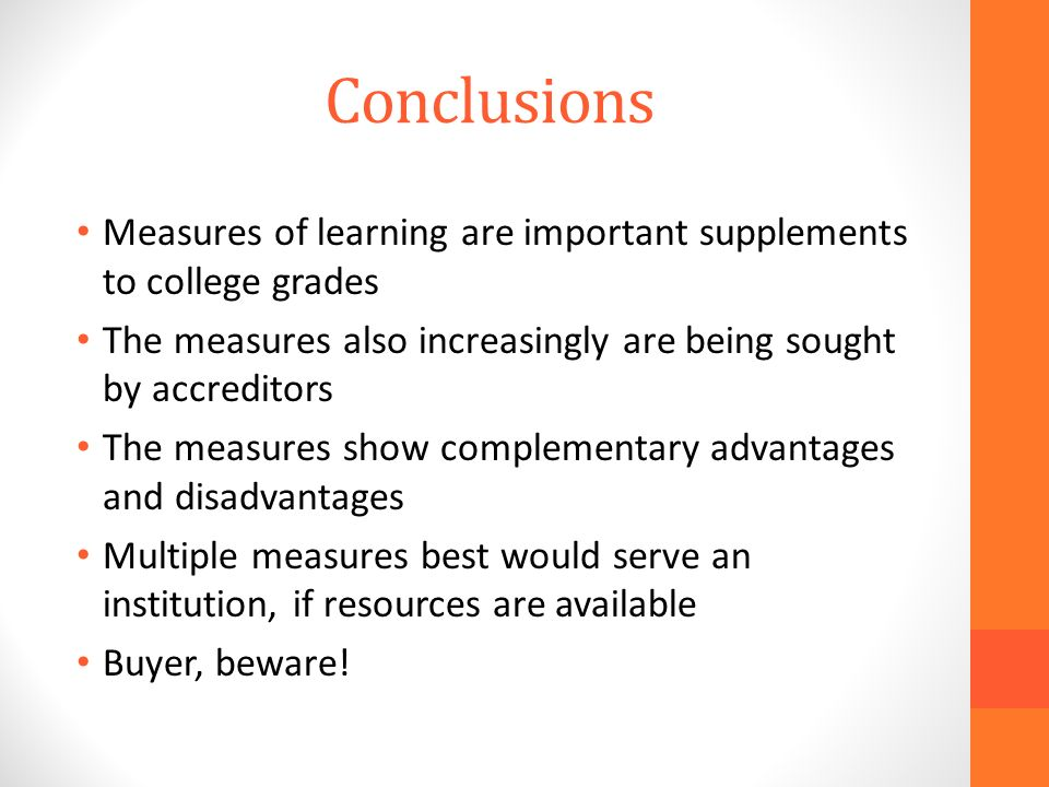 Conclusions Measures of learning are important supplements to college grades The measures also increasingly are being sought by accreditors The measures show complementary advantages and disadvantages Multiple measures best would serve an institution, if resources are available Buyer, beware!