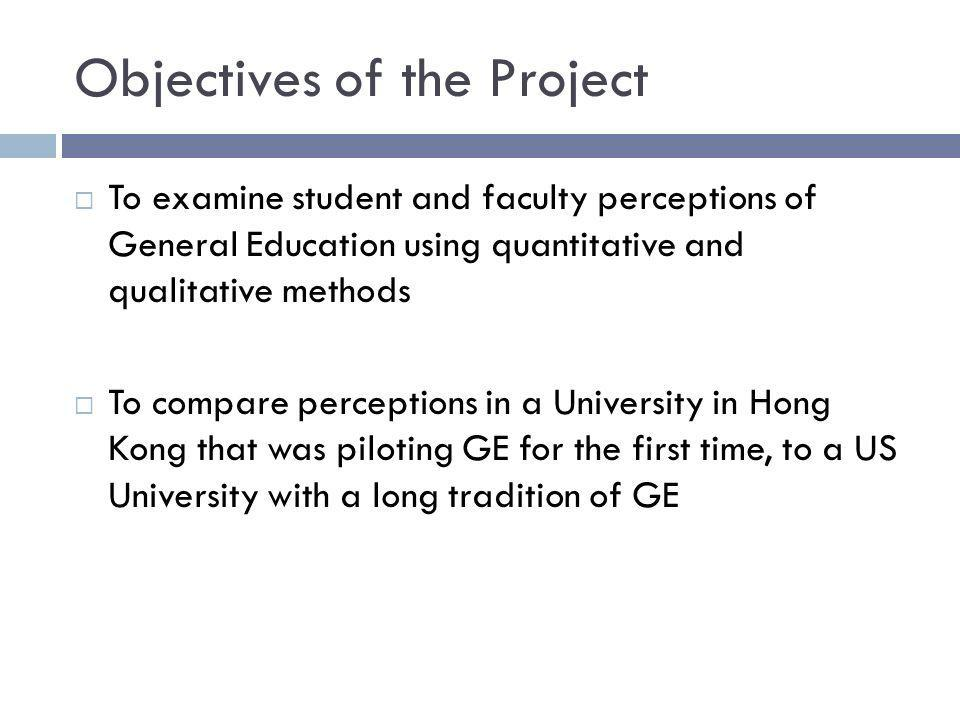 Objectives of the Project To examine student and faculty perceptions of General Education using quantitative and qualitative methods To compare perceptions in a University in Hong Kong that was piloting GE for the first time, to a US University with a long tradition of GE