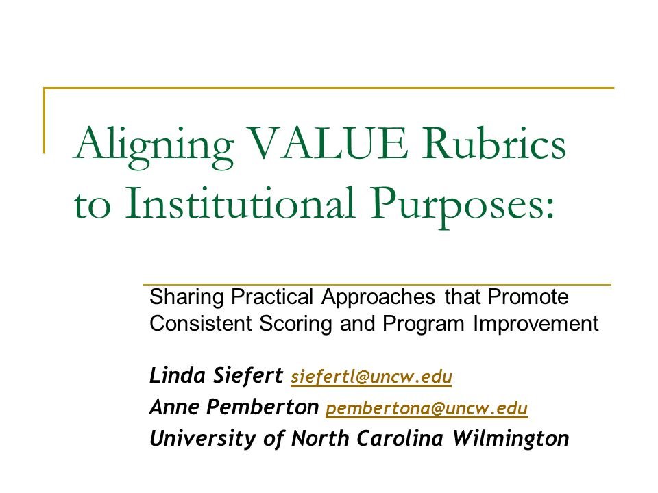 Aligning VALUE Rubrics to Institutional Purposes: Sharing Practical Approaches that Promote Consistent Scoring and Program Improvement Linda Siefert siefertl@uncw.edu siefertl@uncw.edu Anne Pemberton pembertona@uncw.edu pembertona@uncw.edu University of North Carolina Wilmington