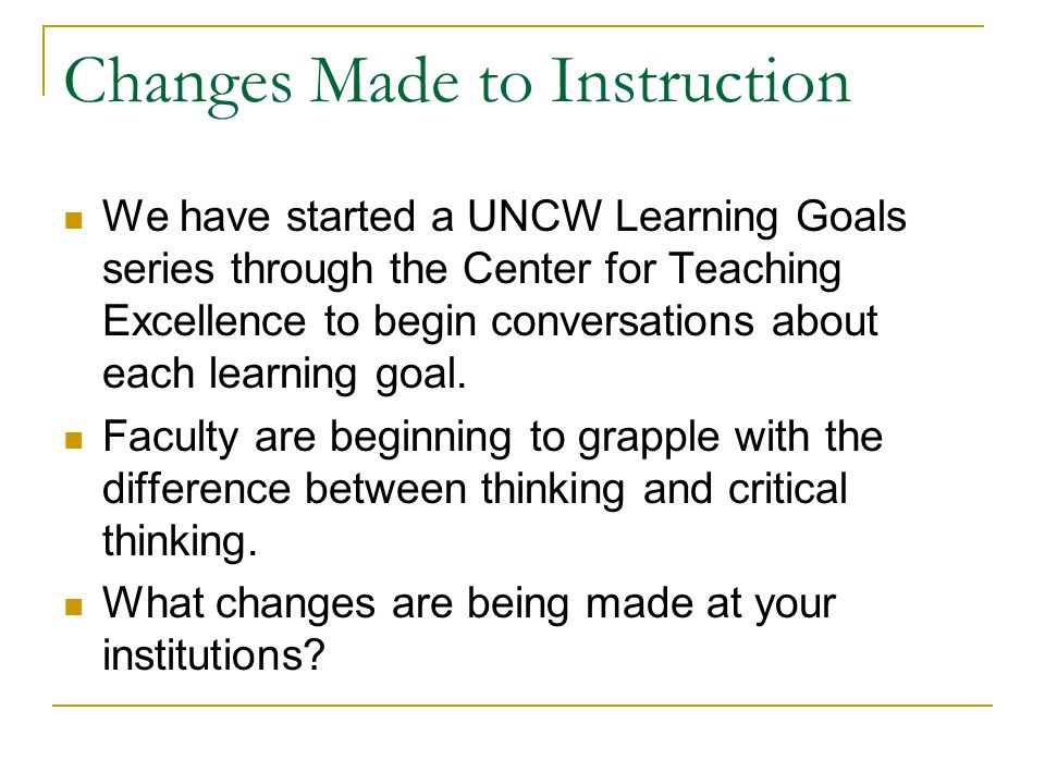 Changes Made to Instruction We have started a UNCW Learning Goals series through the Center for Teaching Excellence to begin conversations about each