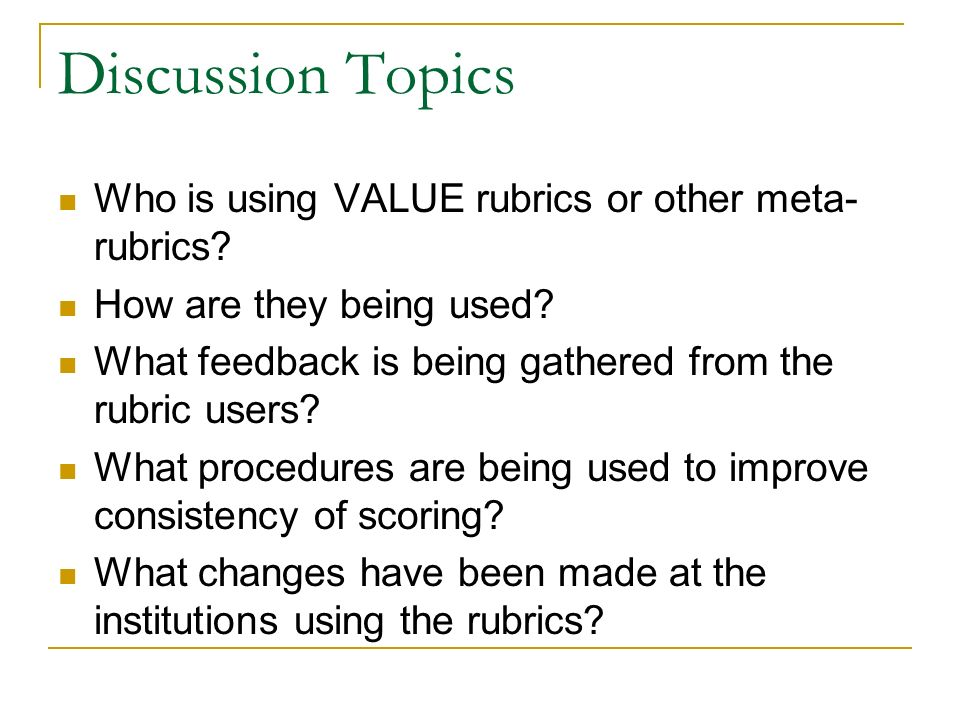 Discussion Topics Who is using VALUE rubrics or other meta- rubrics? How are they being used? What feedback is being gathered from the rubric users? W
