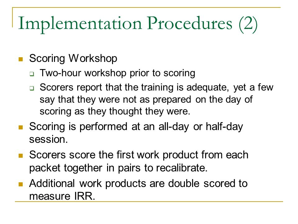Implementation Procedures (2) Scoring Workshop Two-hour workshop prior to scoring Scorers report that the training is adequate, yet a few say that they were not as prepared on the day of scoring as they thought they were.