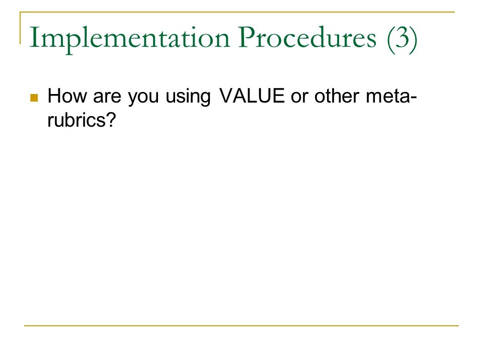 Implementation Procedures (3) How are you using VALUE or other meta- rubrics?