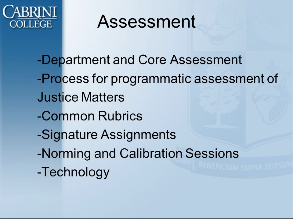 -Department and Core Assessment -Process for programmatic assessment of Justice Matters -Common Rubrics -Signature Assignments -Norming and Calibration Sessions -Technology