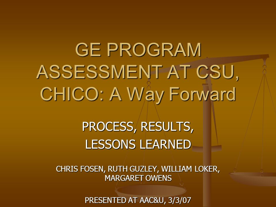 GE PROGRAM ASSESSMENT AT CSU, CHICO: A Way Forward PROCESS, RESULTS, LESSONS LEARNED CHRIS FOSEN, RUTH GUZLEY, WILLIAM LOKER, MARGARET OWENS PRESENTED AT AAC&U, 3/3/07