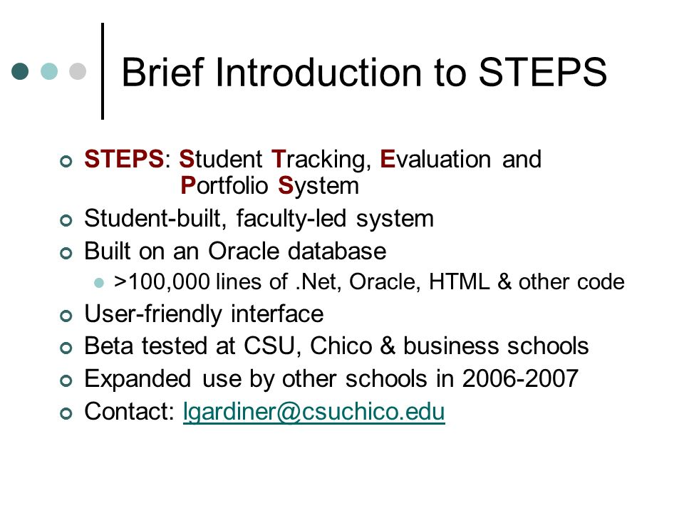 Brief Introduction to STEPS STEPS: Student Tracking, Evaluation and Portfolio System Student-built, faculty-led system Built on an Oracle database >100,000 lines of.Net, Oracle, HTML & other code User-friendly interface Beta tested at CSU, Chico & business schools Expanded use by other schools in 2006-2007 Contact: lgardiner@csuchico.edulgardiner@csuchico.edu