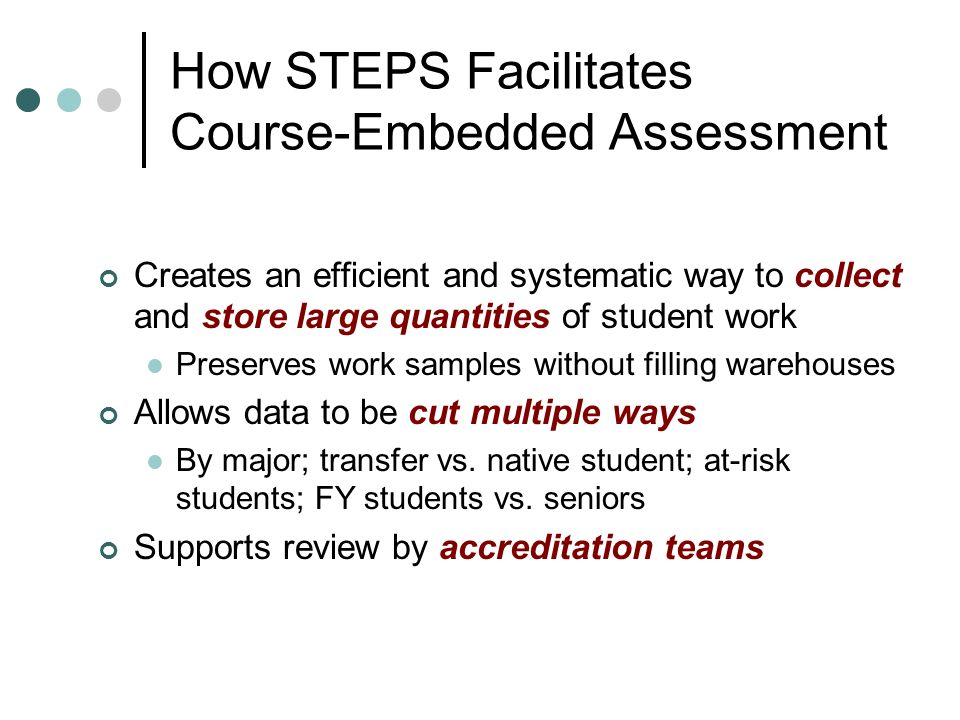 How STEPS Facilitates Course-Embedded Assessment Creates an efficient and systematic way to collect and store large quantities of student work Preserves work samples without filling warehouses Allows data to be cut multiple ways By major; transfer vs.